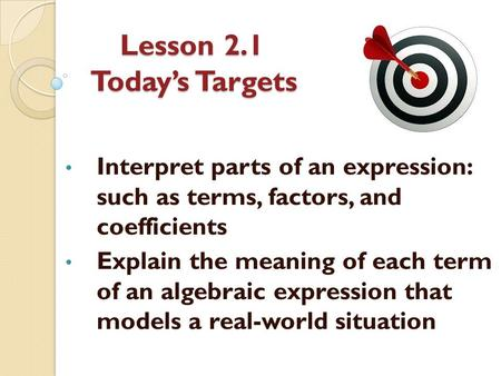 Lesson 2.1 Today's Targets Interpret parts of an expression: such as terms, factors, and coefficients Explain the meaning of each term of an algebraic.