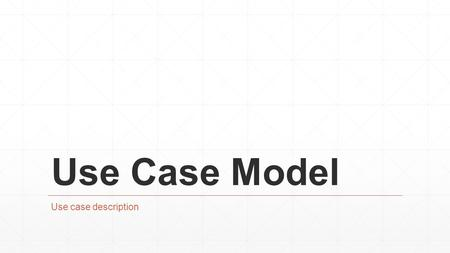 Use Case Model Use case description.