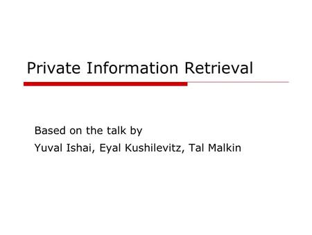 Private Information Retrieval Based on the talk by Yuval Ishai, Eyal Kushilevitz, Tal Malkin.