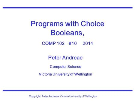 Peter Andreae Computer Science Victoria University of Wellington Copyright: Peter Andreae, Victoria University of Wellington Programs with Choice Booleans,