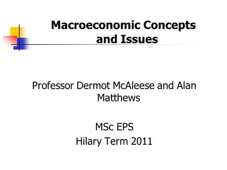Macroeconomic Concepts and Issues Professor Dermot McAleese and Alan Matthews MSc EPS Hilary Term 2011.