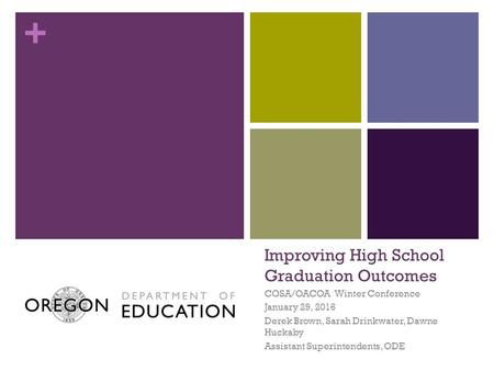 + Improving High School Graduation Outcomes COSA/OACOA Winter Conference January 29, 2016 Derek Brown, Sarah Drinkwater, Dawne Huckaby Assistant Superintendents,