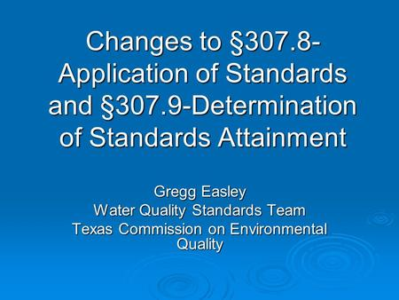 Changes to §307.8- Application of Standards and §307.9-Determination of Standards Attainment Gregg Easley Water Quality Standards Team Texas Commission.