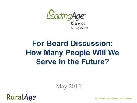 Www.leadingagekansas.org/ruralage For Board Discussion: How Many People Will We Serve in the Future? May 2012.
