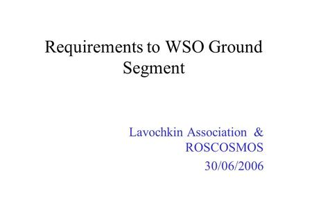 Requirements to WSO Ground Segment Lavochkin Association & ROSCOSMOS 30/06/2006.