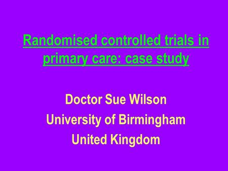 Randomised controlled trials in primary care: case study Doctor Sue Wilson University of Birmingham United Kingdom.