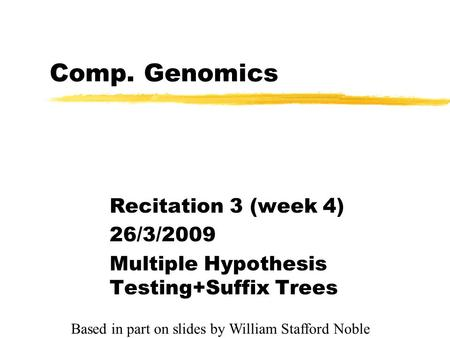 Comp. Genomics Recitation 3 (week 4) 26/3/2009 Multiple Hypothesis Testing+Suffix Trees Based in part on slides by William Stafford Noble.