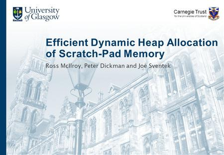 Efficient Dynamic Heap Allocation of Scratch-Pad Memory Ross McIlroy, Peter Dickman and Joe Sventek Carnegie Trust for the Universities of Scotland.