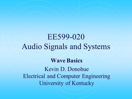 EE599-020 Audio Signals and Systems Wave Basics Kevin D. Donohue Electrical and Computer Engineering University of Kentucky.