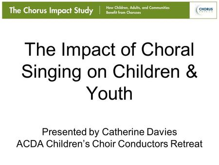 The Impact of Choral Singing on Children & Youth Presented by Catherine Davies ACDA Children's Choir Conductors Retreat.