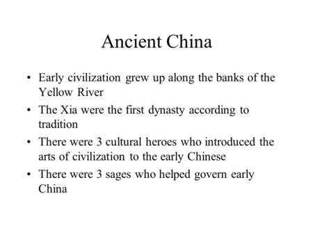 Ancient China Early civilization grew up along the banks of the Yellow River The Xia were the first dynasty according to tradition There were 3 cultural.