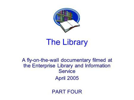 The Library A fly-on-the-wall documentary filmed at the Enterprise Library and Information Service April 2005 PART FOUR.