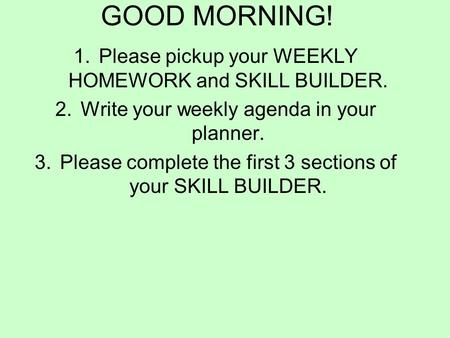 GOOD MORNING! 1.Please pickup your WEEKLY HOMEWORK and SKILL BUILDER. 2.Write your weekly agenda in your planner. 3.Please complete the first 3 sections.