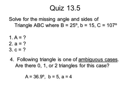 Quiz 13.5 Solve for the missing angle and sides of Triangle ABC where B = 25º, b = 15, C = 107º Triangle ABC where B = 25º, b = 15, C = 107º 1. A = ? 2.