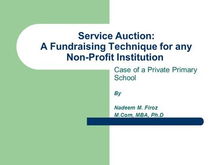 Service Auction: A Fundraising Technique for any Non-Profit Institution Case of a Private Primary School By Nadeem M. Firoz M.Com, MBA, Ph.D.