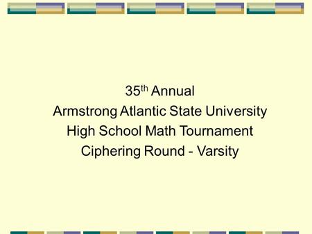 35 th Annual Armstrong Atlantic State University High School Math Tournament Ciphering Round - Varsity.