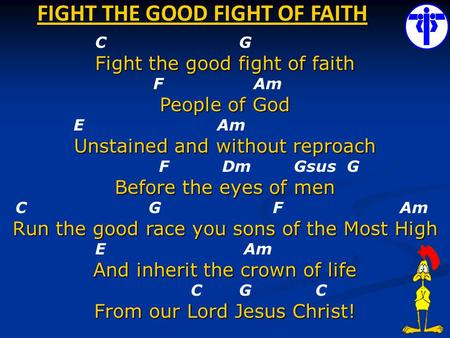 FIGHT THE GOOD FIGHT OF FAITH C G Fight the good fight of faith F Am People of God E Am Unstained and without reproach F Dm Gsus G Before the eyes of men.