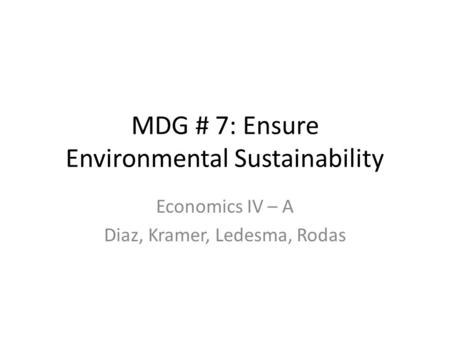 MDG # 7: Ensure Environmental Sustainability Economics IV – A Diaz, Kramer, Ledesma, Rodas.