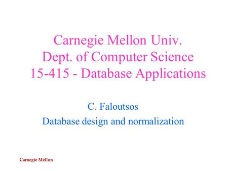 Carnegie Mellon Carnegie Mellon Univ. Dept. of Computer Science 15-415 - Database Applications C. Faloutsos Database design and normalization.