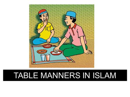 TABLE MANNERS IN ISLAM. Zahid returned home from Madrasah… Says Salaam Alaikum. His mother asks…… What have you learnt at Madrasah today, Zahid.