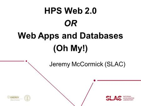 Oct 27 2015HPS Collaboration Meeting Jeremy McCormick (SLAC) HPS Web 2.0 OR Web Apps and Databases (Oh My!) Jeremy McCormick (SLAC)