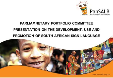 PARLIAMNETARY PORTFOLIO COMMITTEE PRESENTATION ON THE DEVELOPMENT, USE AND PROMOTION OF SOUTH AFRICAN SIGN LANGUAGE.