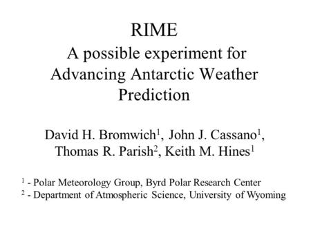 RIME A possible experiment for Advancing Antarctic Weather Prediction David H. Bromwich 1, John J. Cassano 1, Thomas R. Parish 2, Keith M. Hines 1 1 -