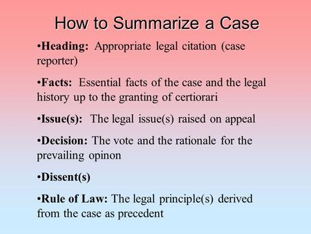 How to Summarize a Case Heading: Appropriate legal citation (case reporter) Facts: Essential facts of the case and the legal history up to the granting.