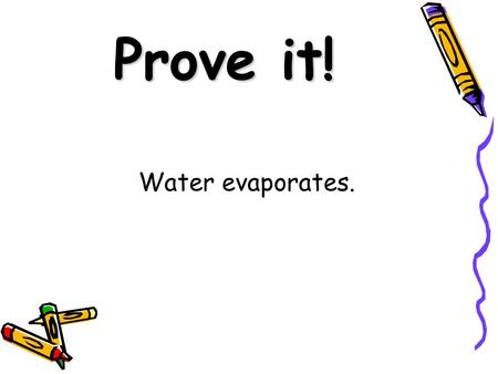 Prove it! Water evaporates.. Prove it! Small grains of sugar dissolve quicker than large grains.