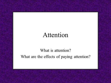 Attention What is attention? What are the effects of paying attention?