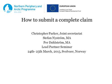 How to submit a complete claim Christopher Parker, Joint secretariat Stefan Nyström, MA Per Dahlström, MA Lead Partner Seminar 24th- 25th March, 2015,