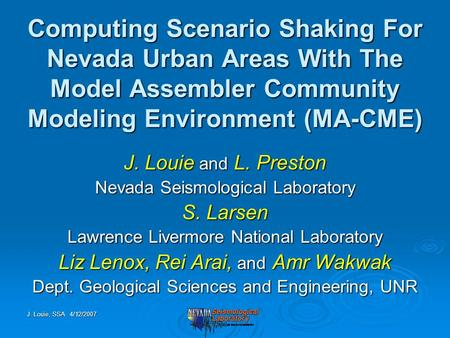 J. Louie, SSA 4/12/2007 Computing Scenario Shaking For Nevada Urban Areas With The Model Assembler Community Modeling Environment (MA-CME) J. Louie and.
