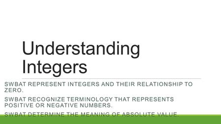 Understanding Integers SWBAT REPRESENT INTEGERS AND THEIR RELATIONSHIP TO ZERO. SWBAT RECOGNIZE TERMINOLOGY THAT REPRESENTS POSITIVE OR NEGATIVE NUMBERS.