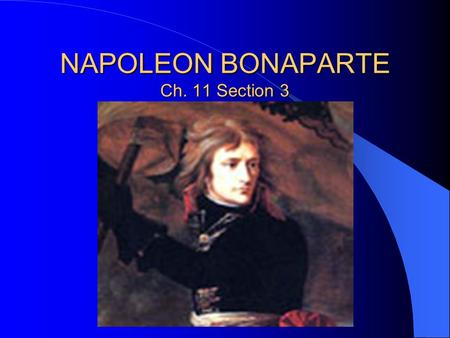 NAPOLEON BONAPARTE Ch. 11 Section 3. Napoleon is as important to the French as George Washington is to Americans – He is seen as the savior of France.