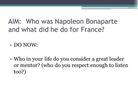 AIM: Who was Napoleon Bonaparte and what did he do for France? DO NOW: Who in your life do you consider a great leader or mentor? (who do you respect enough.