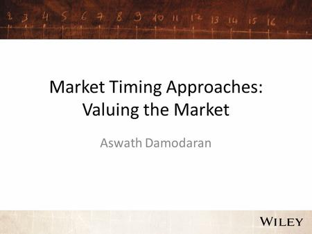 Market Timing Approaches: Valuing the Market Aswath Damodaran.