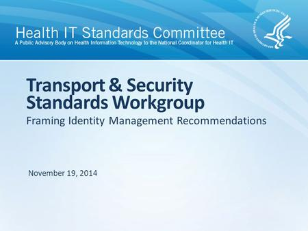 Framing Identity Management Recommendations Transport & Security Standards Workgroup November 19, 2014.
