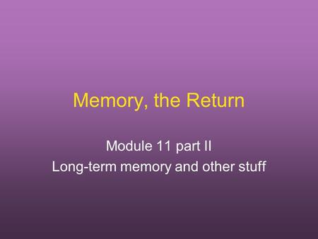 Memory, the Return Module 11 part II Long-term memory and other stuff.