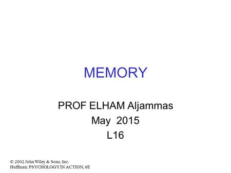 MEMORY PROF ELHAM Aljammas May 2015 L16 © 2002 John Wiley & Sons, Inc. Huffman: PSYCHOLOGY IN ACTION, 6E.