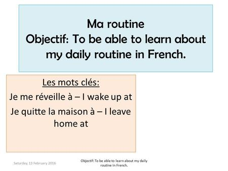 Ma routine Objectif: To be able to learn about my daily routine in French. Les mots clés: Je me réveille à – I wake up at Je quitte la maison à – I leave.