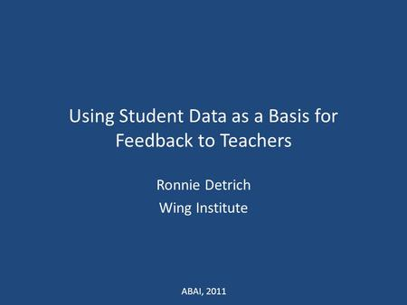 Using Student Data as a Basis for Feedback to Teachers Ronnie Detrich Wing Institute ABAI, 2011.