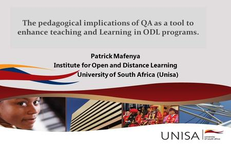 The pedagogical implications of QA as a tool to enhance teaching and Learning in ODL programs. Patrick Mafenya Institute for Open and Distance Learning.