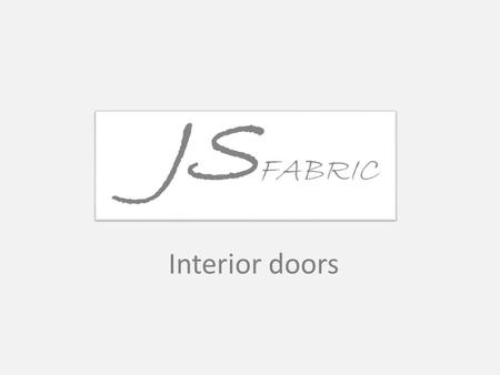 Interior doors. Types of windows JS Fabric can suggest following types of interior doors:  Painted door panel is made ​​of wood dust panels, frames and.