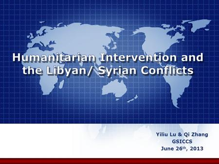 Yiliu Lu & Qi Zhang GSICCS June 26 th, 2013. Humanitarian Intervention and the Libyan/ Syrian Conflicts 1. Introduction 2. R2P 3. Conflicts in Libyan.