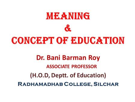 MEANING & CONCEPT OF EDUCATION Dr. Bani Barman Roy ASSOCIATE PROFESSOR (H.O.D, Deptt. of Education) Radhamadhab College, Silchar.