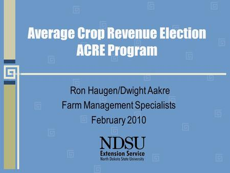 Average Crop Revenue Election ACRE Program Ron Haugen/Dwight Aakre Farm Management Specialists February 2010.