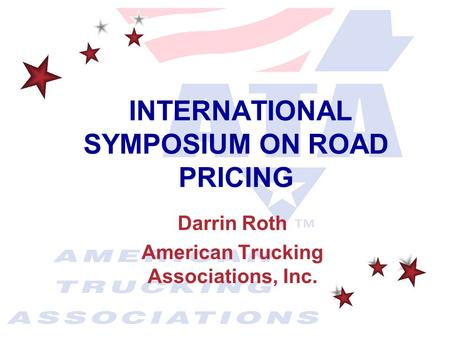 Darrin Roth American Trucking Associations, Inc. INTERNATIONAL SYMPOSIUM ON ROAD PRICING.