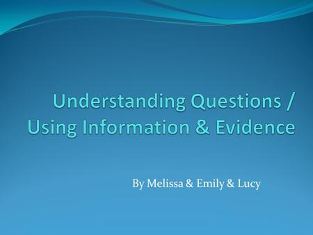 "By Melissa & Emily & Lucy. Understanding Questions Most understanding questions begin with the word ""Explain"" Other words that may be used are ""Give"","
