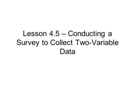 Lesson 4.5 – Conducting a Survey to Collect Two-Variable Data.