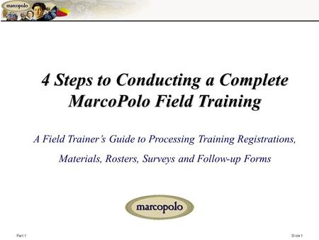 Part 1 Slide 1 4 Steps to Conducting a Complete MarcoPolo Field Training 4 Steps to Conducting a Complete MarcoPolo Field Training A Field Trainer's Guide.
